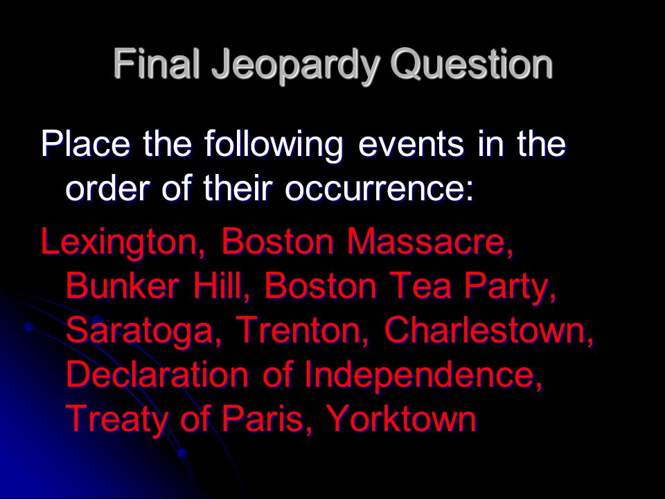 Final Jeopardy Question Boston Massacre, Boston Tea Party, Lexington, Bunker Hill, Declaration of Independence, Trenton, Saratoga, Charlestown, Yorktown, and theTreaty of Paris,