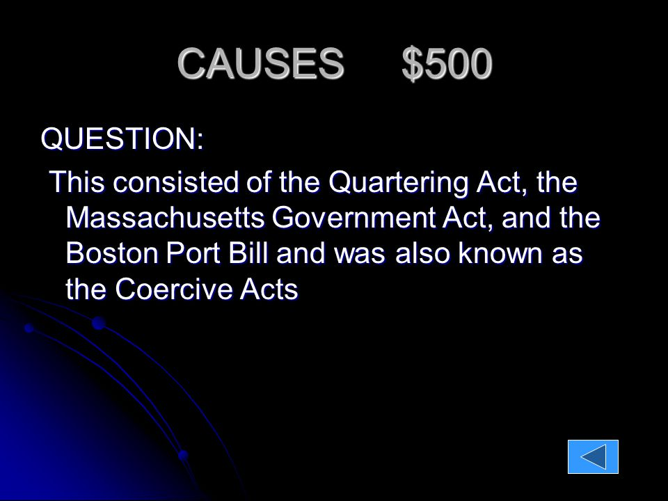 CAUSES $500 QUESTION: This consisted of the Quartering Act, the Massachusetts Government Act, and the Boston Port Bill and was also known as the Coercive Acts ANSWER: The Intolerable Acts