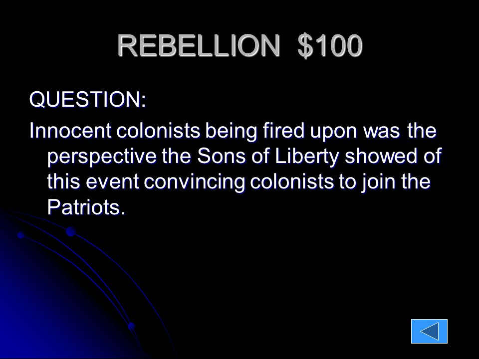 REBELLION $100 QUESTION: Innocent colonists being fired upon was the perspective the Sons of Liberty showed of this event convincing colonists to join the Patriots.