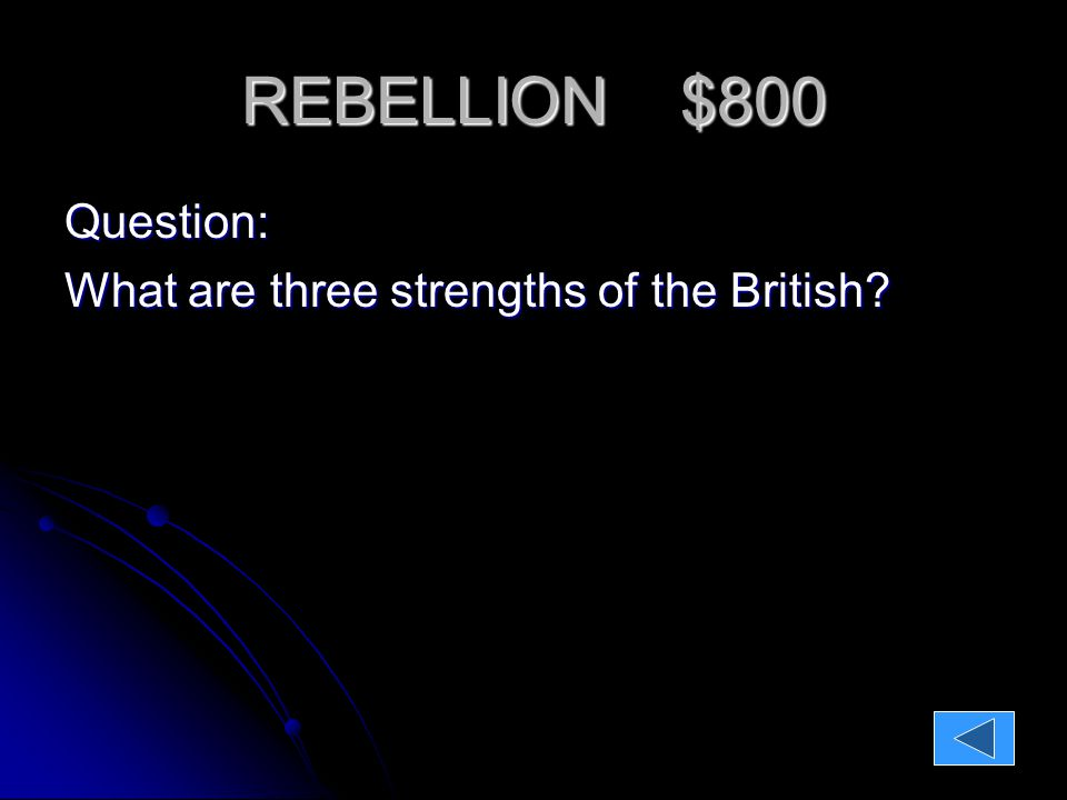 REBELLION $800 Question: What are three strengths of the British.