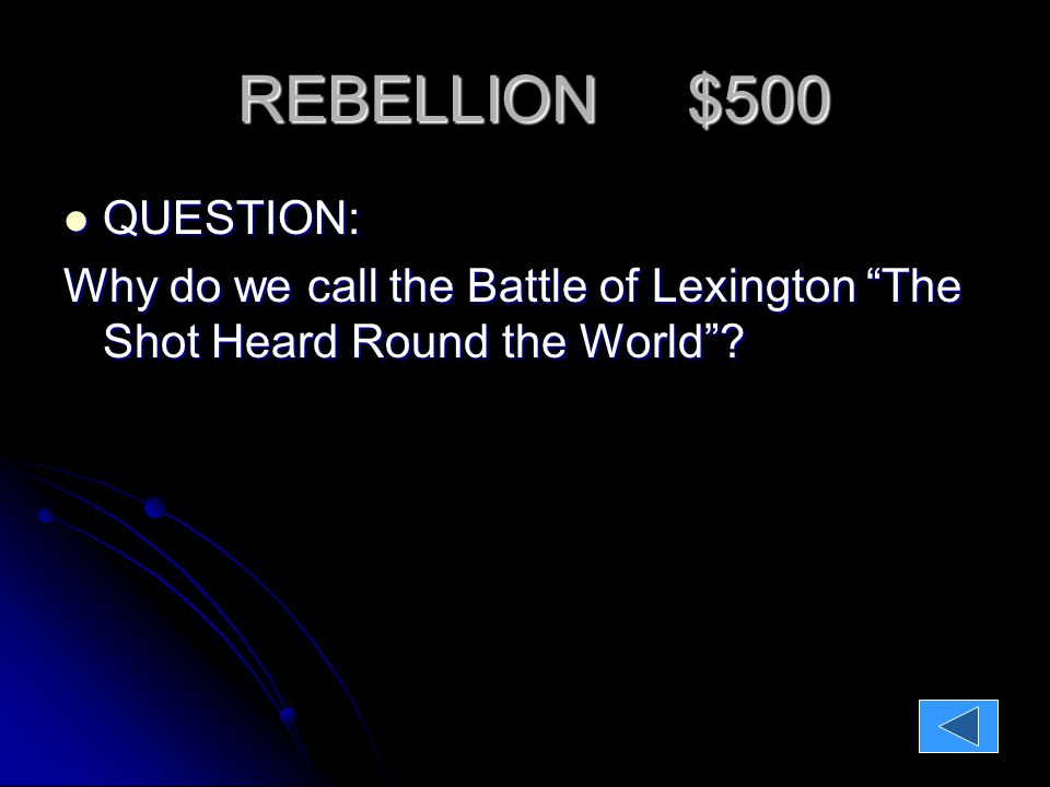 REBELLION $500 QUESTION: Why do we call the Battle of Lexington The Shot Heard Round the World .