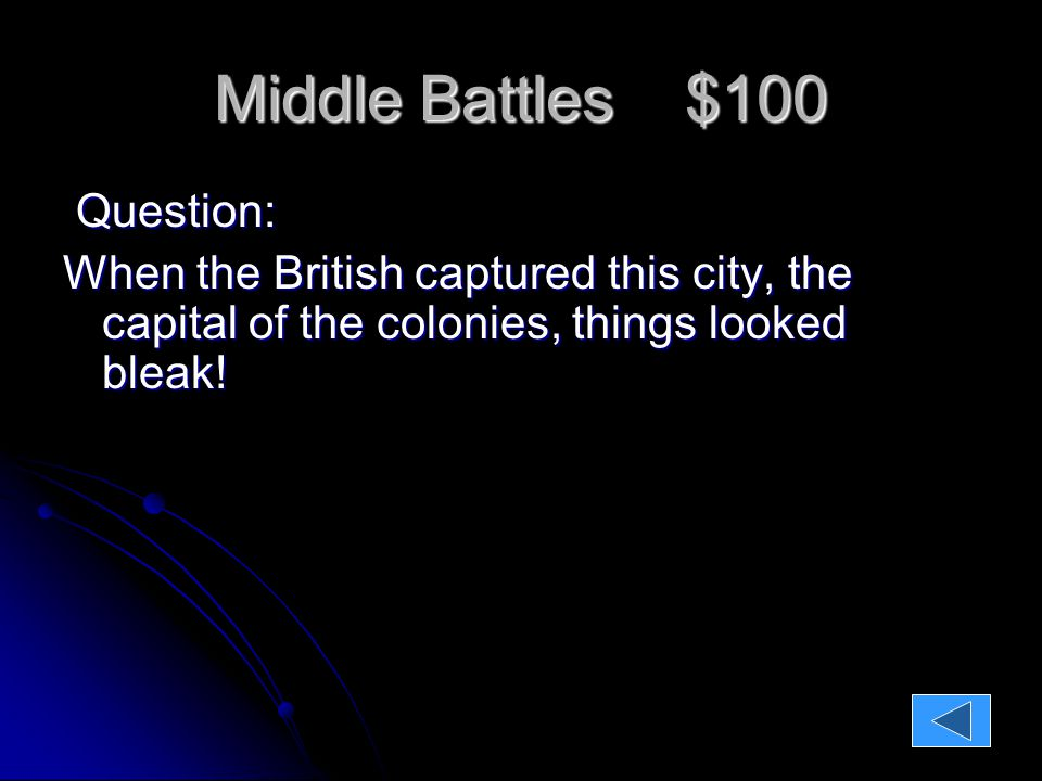Middle Battles $100 Question: When the British captured this city, the capital of the colonies, things looked bleak.