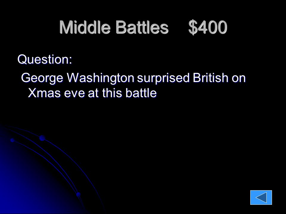 Middle Battles $400 Question: George Washington surprised British on Xmas eve at this battle ANSWER:TRENTON