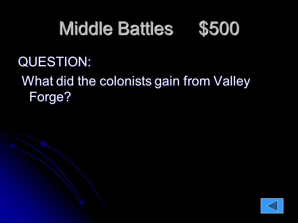 Middle Battles $500 QUESTION: What did the colonists gain from Valley Forge.