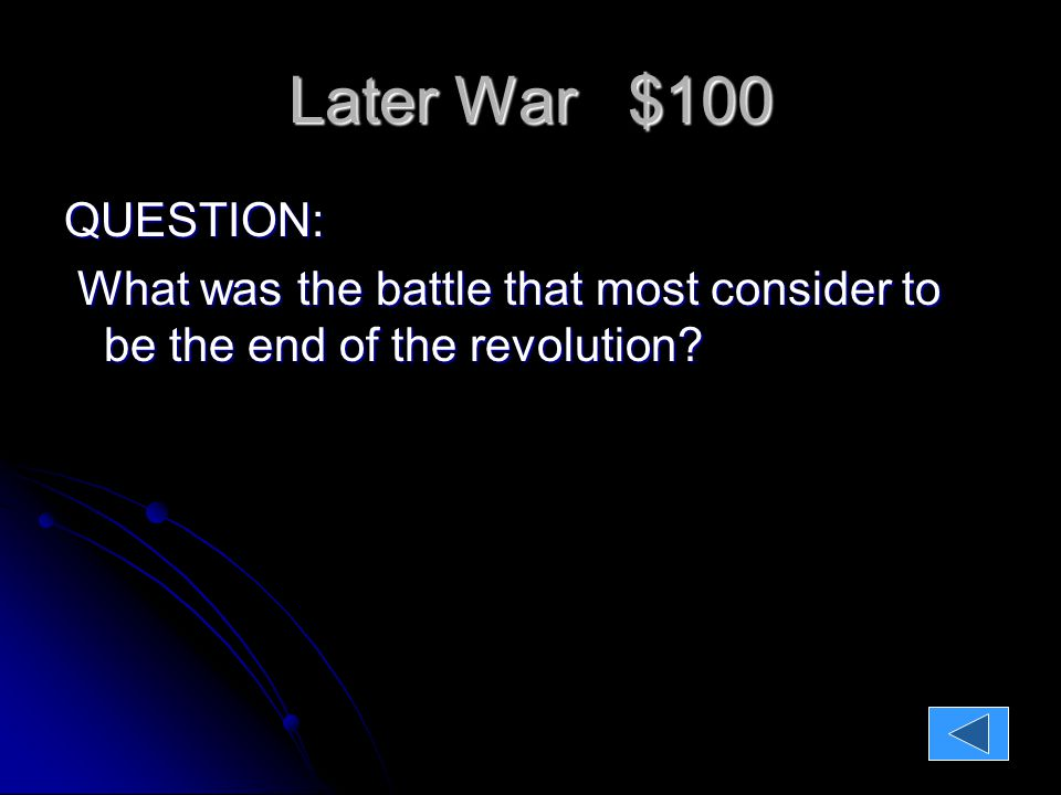 Later War $100 QUESTION: What was the battle that most consider to be the end of the revolution.