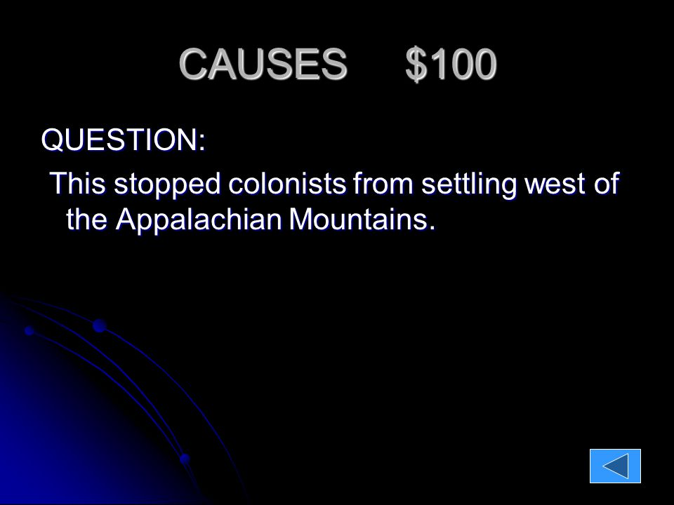 CAUSES $100 QUESTION: This stopped colonists from settling west of the Appalachian Mountains.