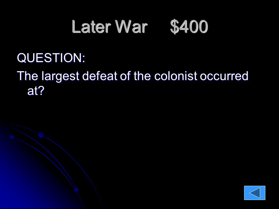 Later War $400 QUESTION: The largest defeat of the colonist occurred at.