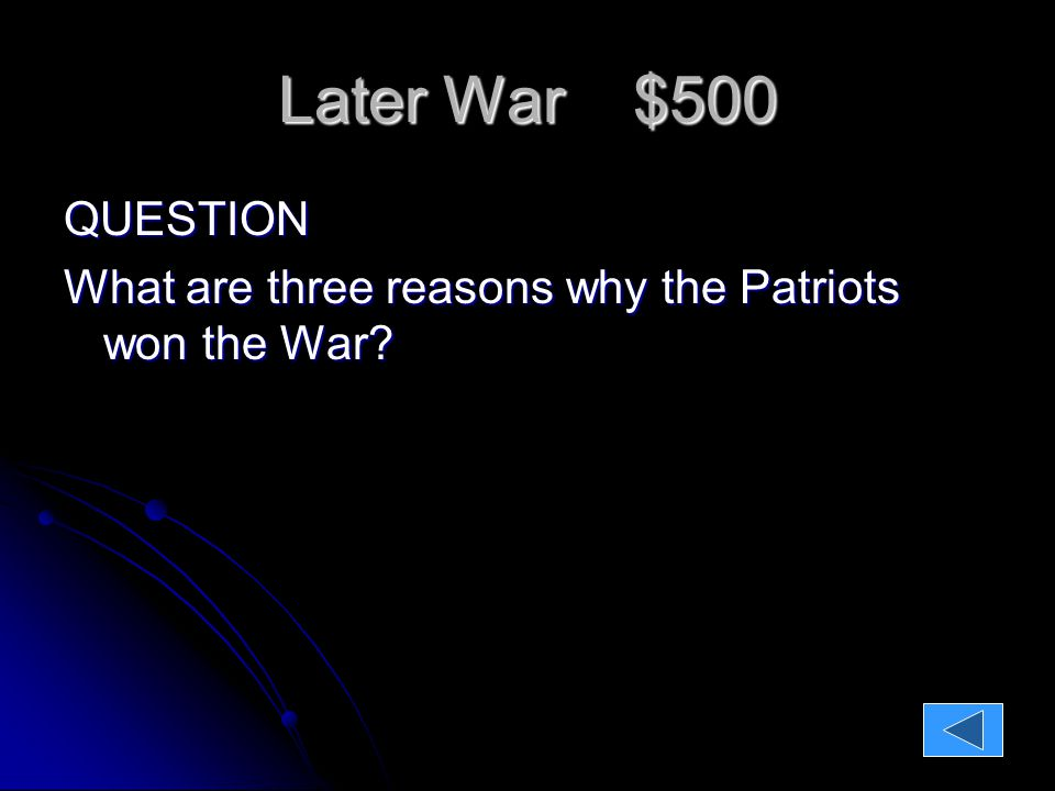 Later War $500 QUESTION: What are three reasons why the Patriots won the War.