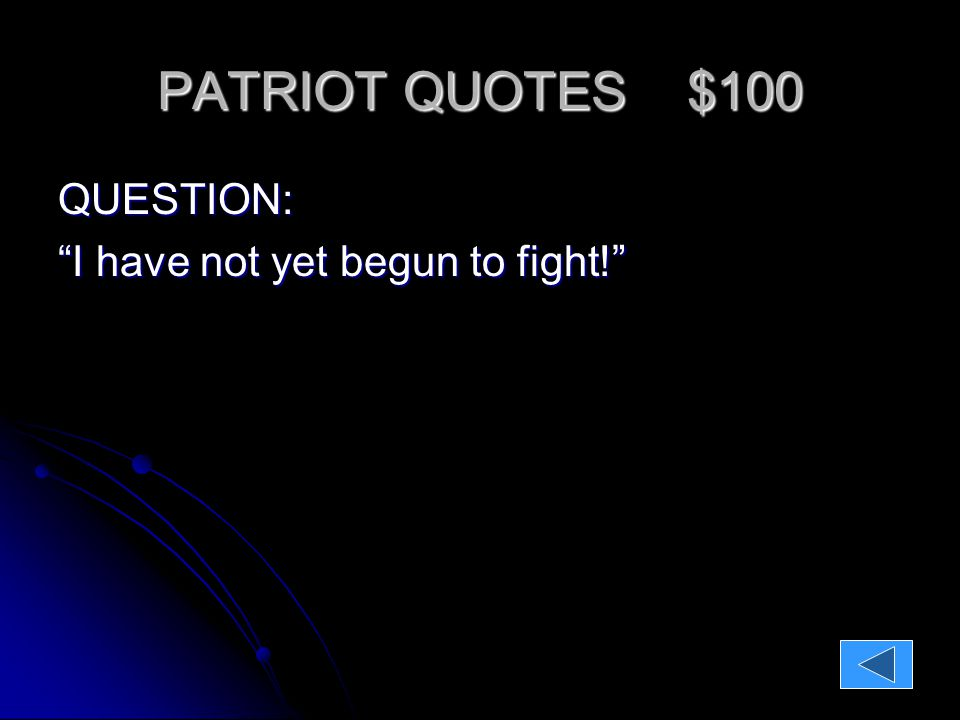 PATRIOT QUOTES $100 QUESTION: I have not yet begun to fight! ANSWER: John Paul Jones John Paul Jones