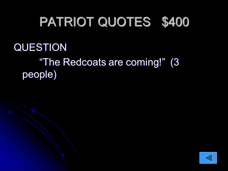 PATRIOT QUOTES $400 QUESTION: The Recoats are coming! (3 people) ANSWER: Paul Revere Dr.