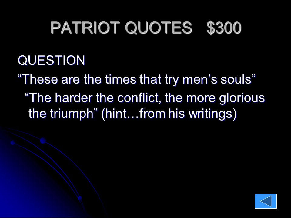 PATRIOT QUOTES $300 QUESTION: These are the times that try men's souls The harder the conflict, the more glorious the triumph (hint…from his writings) The harder the conflict, the more glorious the triumph (hint…from his writings)ANSWER: Thomas Paine Thomas Paine