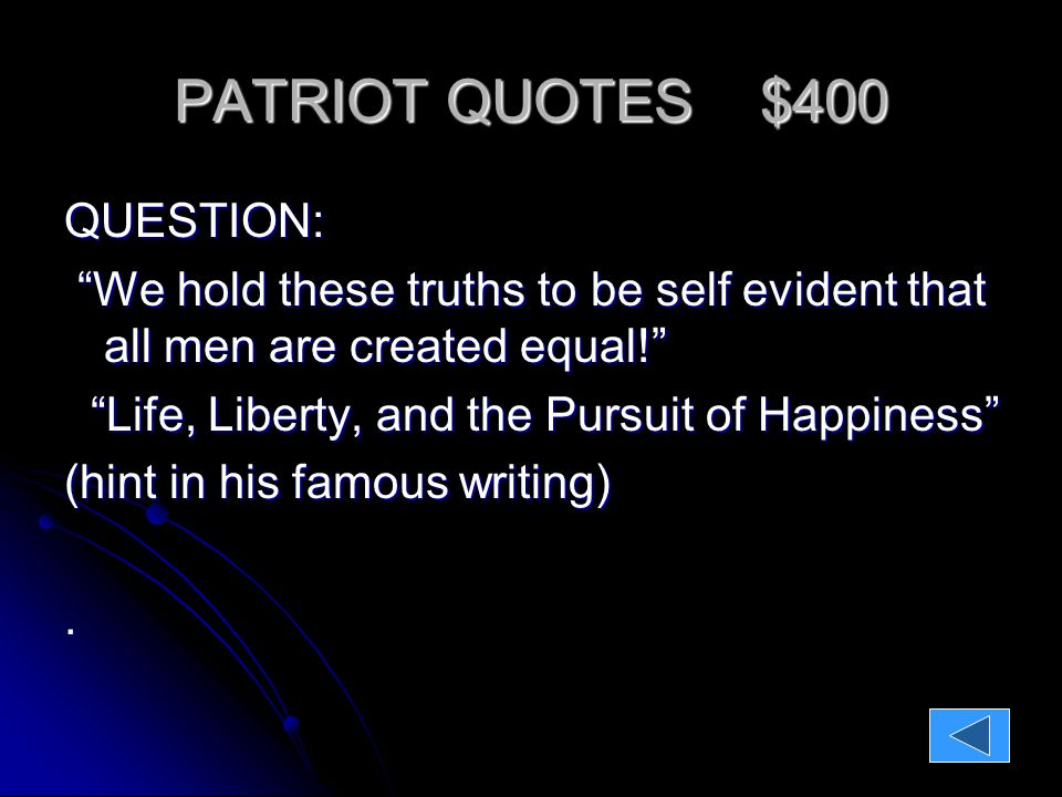 PATRIOT QUOTES $400 QUESTION: We hold these truths to be self evident that all men are created equal! Life, Liberty, and the Pursuit of Happiness Life, Liberty, and the Pursuit of Happiness (hint in his famous writing) ANSWER: Thomas Jefferson Thomas Jefferson