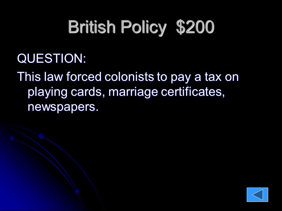 British Policy $200 QUESTION: This law forced colonists to pay a tax on playing cards, marriage certificates, newspapers.