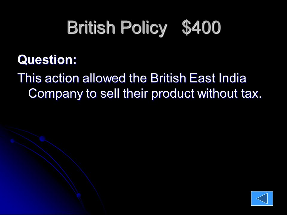 British Policy $400 Question: This action allowed the British East India Company to sell their product without tax.