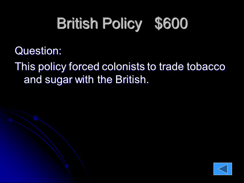 British Policy $600 Question: This policy forced colonists to trade tobacco and sugar with the British.