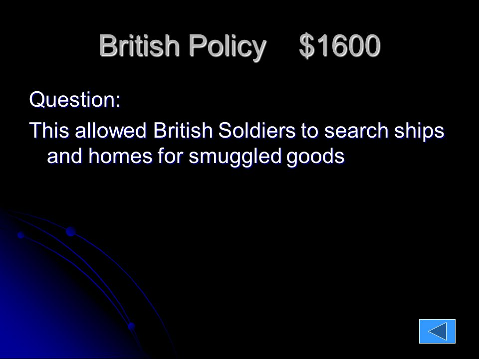 British Policy $1600 Question: This allowed British Soldiers to search ships and homes for smuggled goods Answer: Writs of Assistance Writs of Assistance