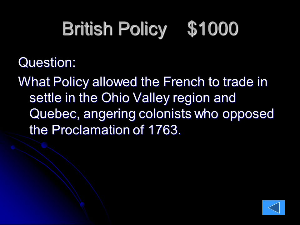 British Policy $1000 Question: What Policy allowed the French to trade in settle in the Ohio Valley region and Quebec, angering colonists who opposed the Proclamation of 1763.