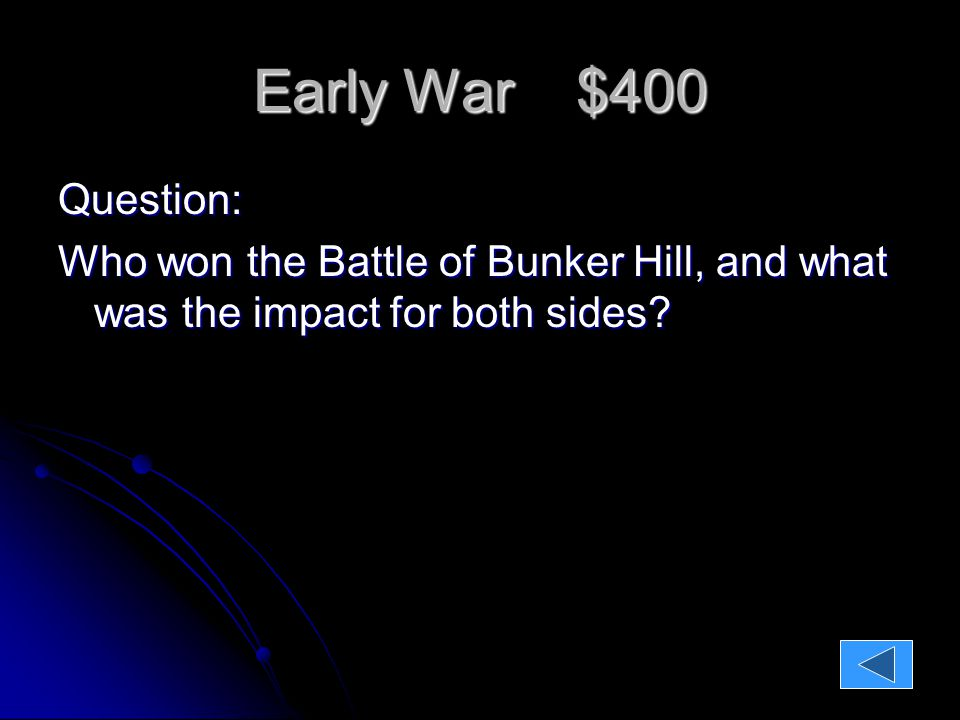 Early War $400 Question: Who won the Battle of Bunker Hill, and what was the impact for both sides.
