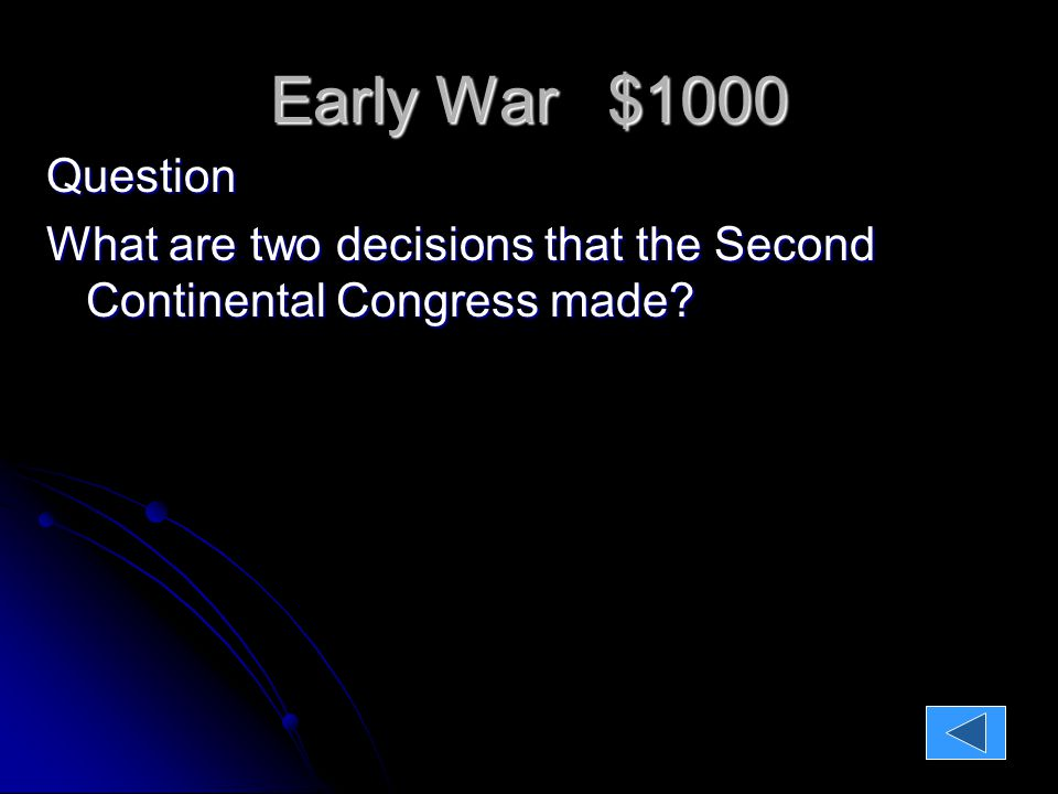 Early War $1000 Early War $1000 Question: What are two decisions that the Second Continental Congress made.