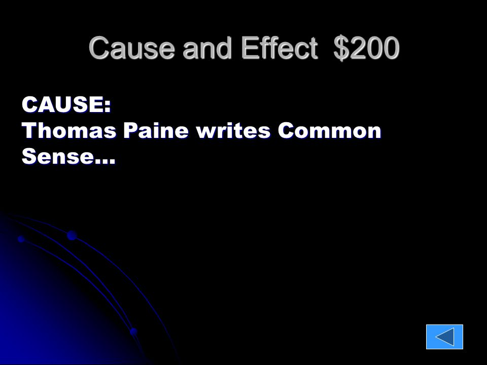 Cause and Effect $200 CAUSE: Thomas Paine writes Common Sense… EFFECT: Colonists join the rebel side in protest of British rule.