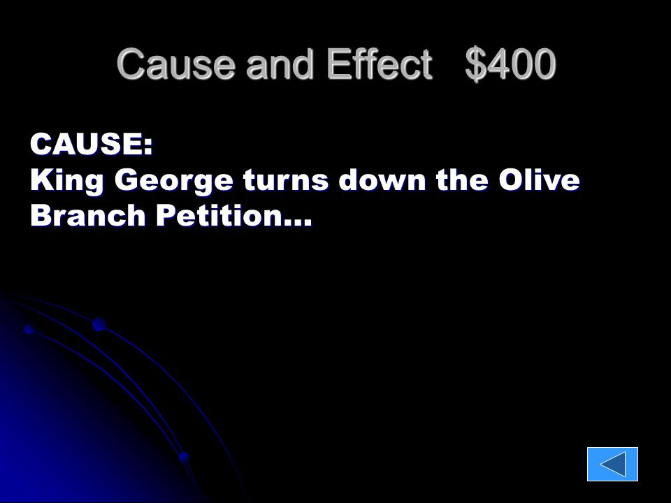 Cause and Effect $400 CAUSE: King George turns down the Olive Branch Petition… EFFECT: The Continental Congress has no choice but to Declare Independence.