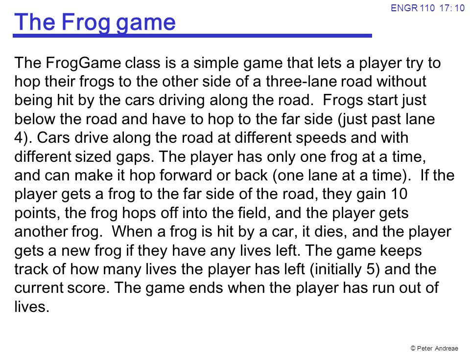 © Peter Andreae ENGR 110 17: 11 Object Diagram for FrogGame What are the objects in the world: frog: Frog car1: Car car2: Car car3: Car lane1: Lane lane3: Lane lane2: Lane