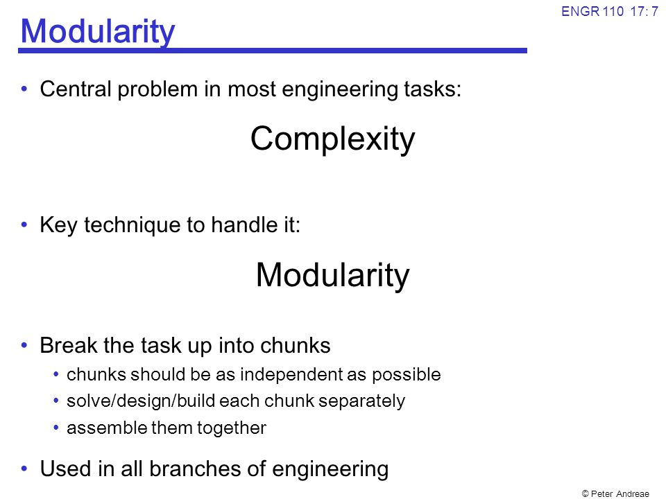 © Peter Andreae ENGR 110 17: 8 OO Design and Class Diagrams Key principle in Object Oriented design for software systems: Primary Modularity = objects and classes Given a task, need to identify  the different objects and classes that will make up the system  what is in the objects and what they do  how they are related and how they interact