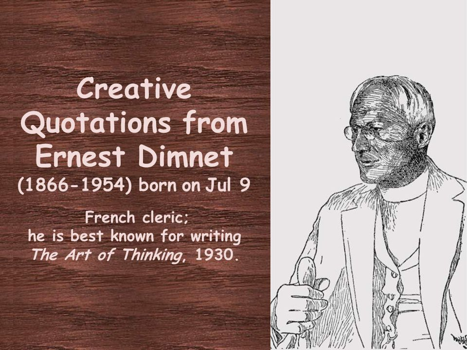 Creative Quotations from Ernest Dimnet (1866-1954) born on Jul 9 French cleric; he is best known for writing The Art of Thinking, 1930.
