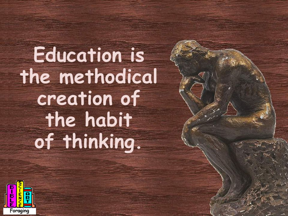 Education is the methodical creation of the habit of thinking.