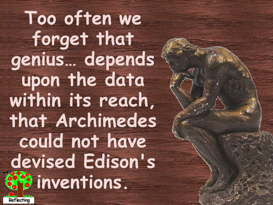 Too often we forget that genius… depends upon the data within its reach, that Archimedes could not have devised Edison s inventions.