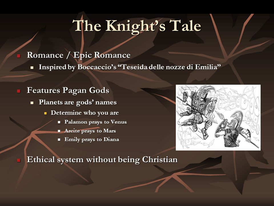 The Knight's Tale Romance / Epic Romance Romance / Epic Romance Inspired by Boccaccio's Teseida delle nozze di Emilia Inspired by Boccaccio's Teseida delle nozze di Emilia Features Pagan Gods Features Pagan Gods Planets are gods' names Planets are gods' names Determine who you are Determine who you are Palamon prays to Venus Palamon prays to Venus Arcite prays to Mars Arcite prays to Mars Emily prays to Diana Emily prays to Diana Ethical system without being Christian Ethical system without being Christian