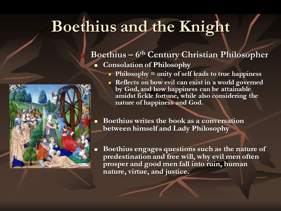 Boethius and the Knight Boethius – 6 th Century Christian Philosopher Boethius – 6 th Century Christian Philosopher Consolation of Philosophy Consolation of Philosophy Philosophy = unity of self leads to true happiness Philosophy = unity of self leads to true happiness Reflects on how evil can exist in a world governed by God, and how happiness can be attainable amidst fickle fortune, while also considering the nature of happiness and God.