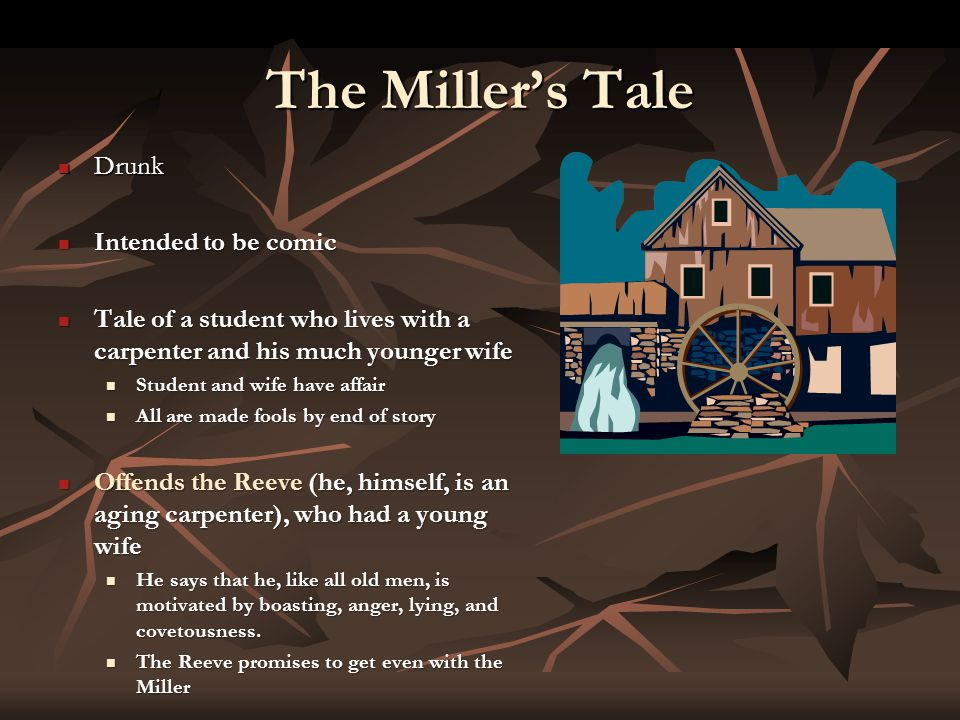The Miller's Tale Drunk Drunk Intended to be comic Intended to be comic Tale of a student who lives with a carpenter and his much younger wife Tale of a student who lives with a carpenter and his much younger wife Student and wife have affair Student and wife have affair All are made fools by end of story All are made fools by end of story Offends the Reeve (he, himself, is an aging carpenter), who had a young wife Offends the Reeve (he, himself, is an aging carpenter), who had a young wife He says that he, like all old men, is motivated by boasting, anger, lying, and covetousness.