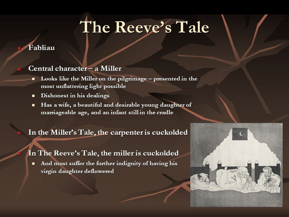 The Reeve's Tale Fabliau Fabliau Central character – a Miller Central character – a Miller Looks like the Miller on the pilgrimage – presented in the most unflattering light possible Looks like the Miller on the pilgrimage – presented in the most unflattering light possible Dishonest in his dealings Dishonest in his dealings Has a wife, a beautiful and desirable young daughter of marriageable age, and an infant still in the cradle Has a wife, a beautiful and desirable young daughter of marriageable age, and an infant still in the cradle In the Miller's Tale, the carpenter is cuckolded In the Miller's Tale, the carpenter is cuckolded In The Reeve's Tale, the miller is cuckolded In The Reeve's Tale, the miller is cuckolded And must suffer the further indignity of having his virgin daughter deflowered And must suffer the further indignity of having his virgin daughter deflowered