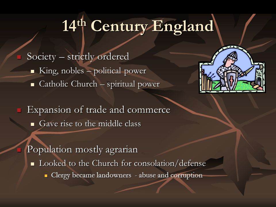 14 th Century England Society – strictly ordered Society – strictly ordered King, nobles – political power King, nobles – political power Catholic Church – spiritual power Catholic Church – spiritual power Expansion of trade and commerce Expansion of trade and commerce Gave rise to the middle class Gave rise to the middle class Population mostly agrarian Population mostly agrarian Looked to the Church for consolation/defense Looked to the Church for consolation/defense Clergy became landowners - abuse and corruption Clergy became landowners - abuse and corruption