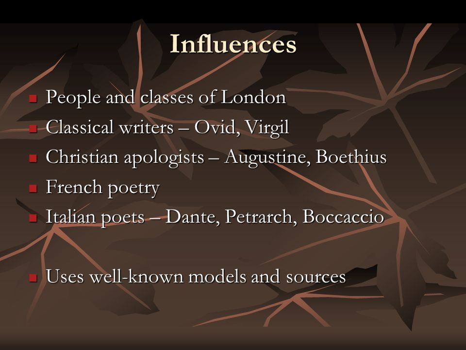 Influences People and classes of London People and classes of London Classical writers – Ovid, Virgil Classical writers – Ovid, Virgil Christian apologists – Augustine, Boethius Christian apologists – Augustine, Boethius French poetry French poetry Italian poets – Dante, Petrarch, Boccaccio Italian poets – Dante, Petrarch, Boccaccio Uses well-known models and sources Uses well-known models and sources