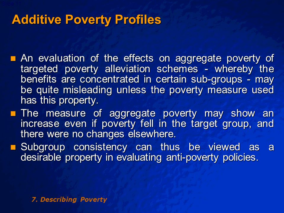 © 2003 By Default!Slide 12 Additive Poverty Profiles Additive Poverty Profiles A possible objection to additivity is that it attaches no weight to one aspect of a poverty profile: the differences between sub-groups in the extent of poverty.