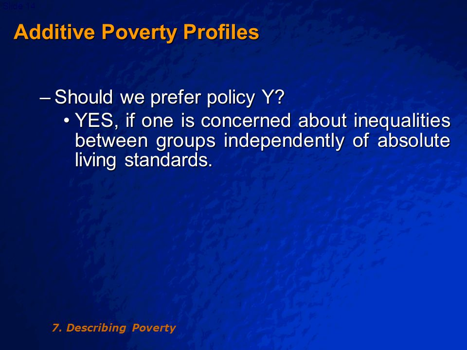 © 2003 By Default!Slide 15 Profiles Presentation Profiles Presentation Two main ways of presenting a poverty profile: Two main ways of presenting a poverty profile: –Type A: gives the incidence of poverty or other poverty measure(s) for each sub-group defined in terms of some characteristic, such as place of residence –Type B: gives the incidence of characteristics amongst sub-groups defined in terms of their poverty status, such as poor and non-poor 7.