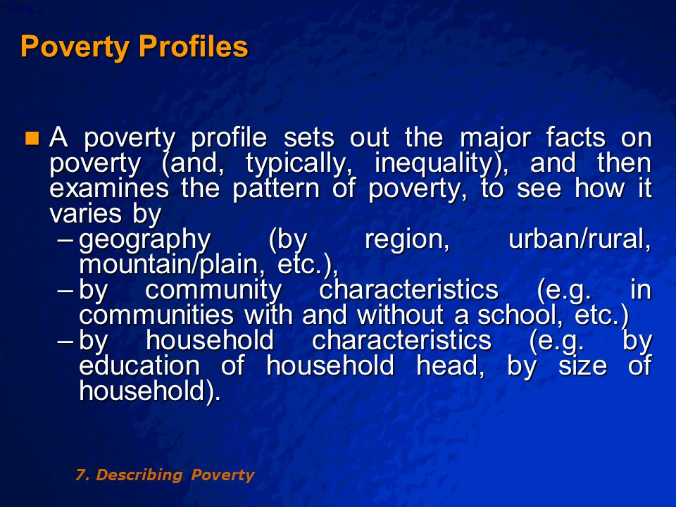 © 2003 By Default!Slide 3 Poverty Profiles A poverty profile is simply a special case of a poverty comparison, showing how poverty varies across sub-groups of society, such as region of residence or sector of employment.