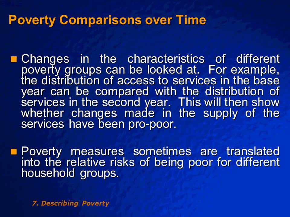 © 2003 By Default!Slide 26 Poverty Comparisons over Time Poverty Comparisons over Time Relative risks indicate whether the members of a given group are poor in relation to the corresponding probability for all other households of society.