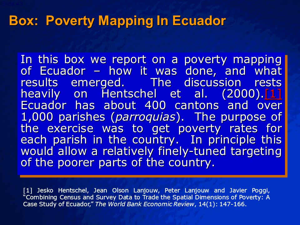 © 2003 By Default!Slide 44 Box: Poverty Mapping In Ecuador The 1994 Encuesta sobre las Condiciones de Vida (a living standards measurement survey) obtained 4,391 usable responses from households, which was clearly inadequate for measuring poverty at the level of each parish or even canton.