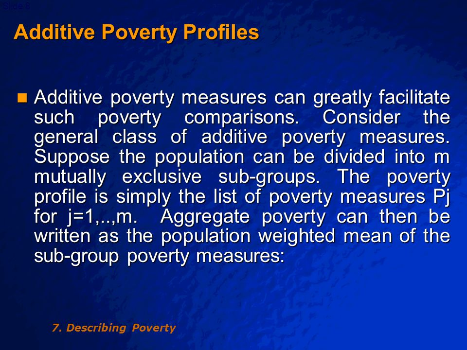 © 2003 By Default!Slide 9 Additive Poverty Profiles Additive Poverty Profiles where is the poverty measure for the j th sub-group with population Nj, having y ij as the welfare indicator of individual i who belongs to the sub-group j for i=1,..,Nj, and the total population is N = 7.