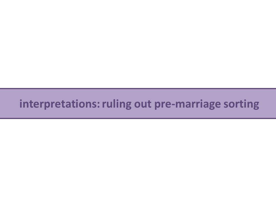 no differences on pre-marriage characteristics v interpretations: ruling out pre-marriage sorting