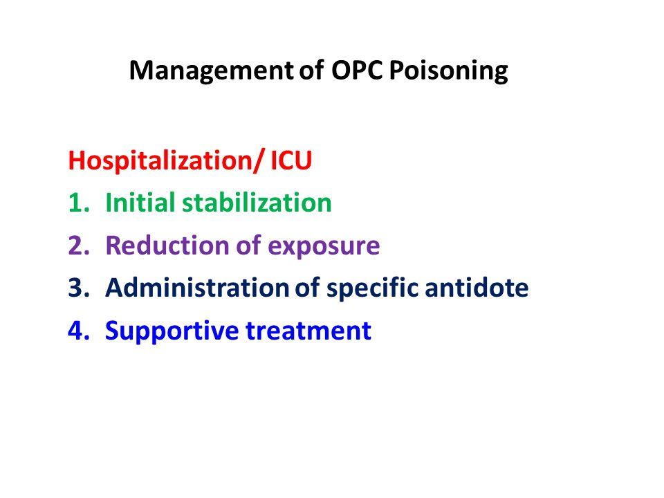 Management of OPC Poisoning Hospitalization/ ICU 1.Initial stabilization 2.Reduction of exposure 3.Administration of specific antidote 4.Supportive treatment