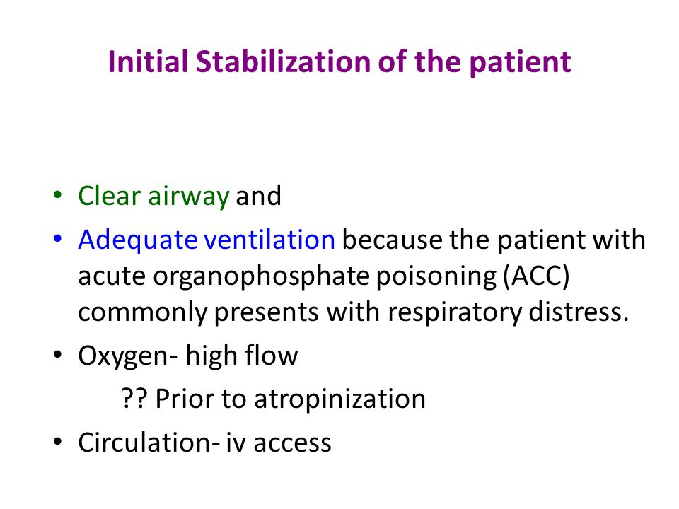 Initial Stabilization of the patient Clear airway and Adequate ventilation because the patient with acute organophosphate poisoning (ACC) commonly presents with respiratory distress.