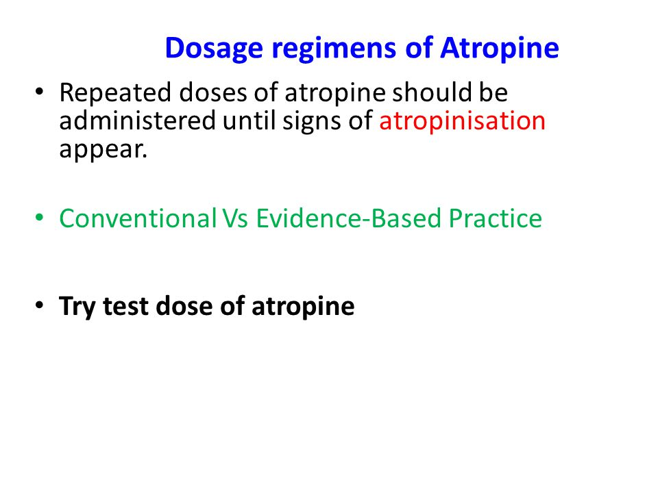 Dosage regimens of Atropine Repeated doses of atropine should be administered until signs of atropinisation appear.