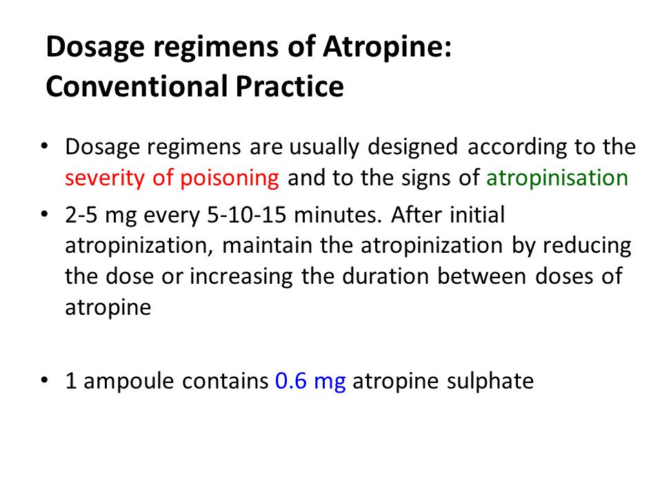 Dosage regimens of Atropine: Conventional Practice Dosage regimens are usually designed according to the severity of poisoning and to the signs of atropinisation 2-5 mg every 5-10-15 minutes.