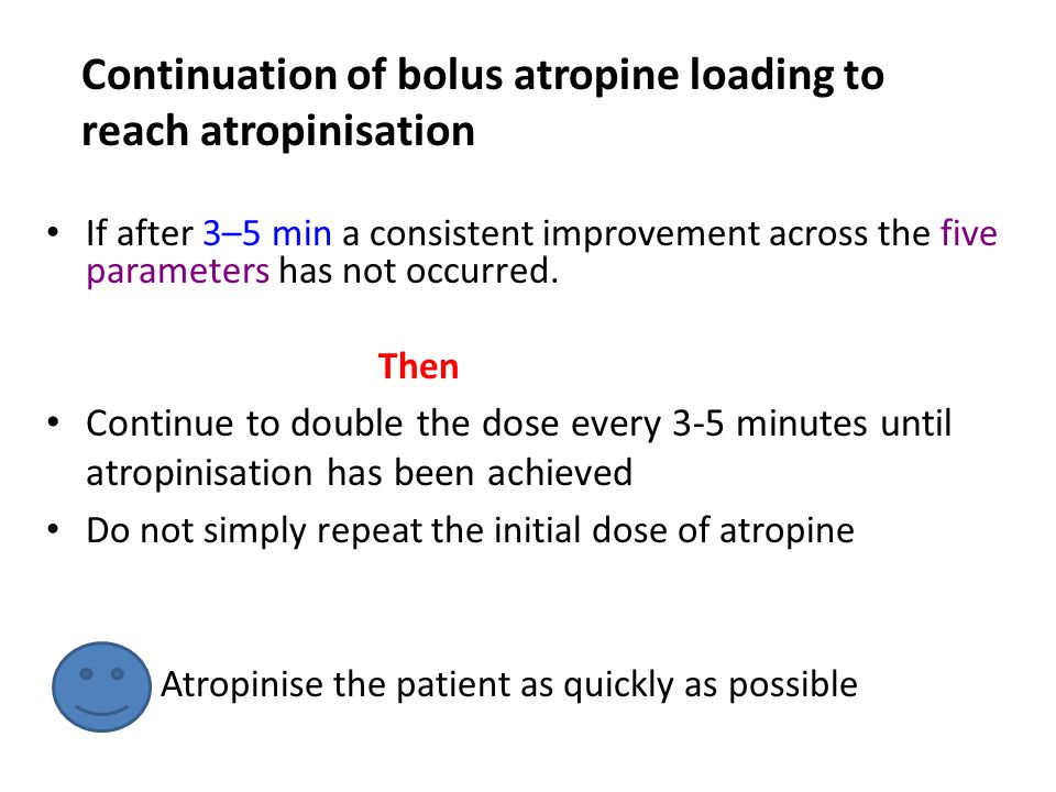 Continuation of bolus atropine loading to reach atropinisation If after 3–5 min a consistent improvement across the five parameters has not occurred.