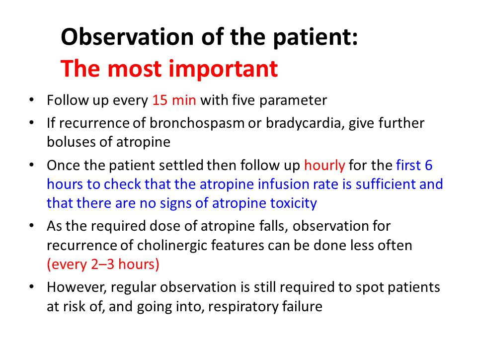 Observation of the patient: The most important Follow up every 15 min with five parameter If recurrence of bronchospasm or bradycardia, give further boluses of atropine Once the patient settled then follow up hourly for the first 6 hours to check that the atropine infusion rate is sufficient and that there are no signs of atropine toxicity As the required dose of atropine falls, observation for recurrence of cholinergic features can be done less often (every 2–3 hours) However, regular observation is still required to spot patients at risk of, and going into, respiratory failure