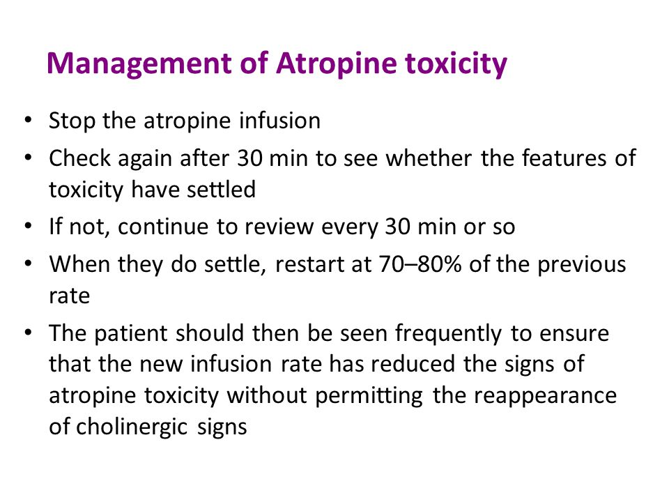 Management of Atropine toxicity Stop the atropine infusion Check again after 30 min to see whether the features of toxicity have settled If not, continue to review every 30 min or so When they do settle, restart at 70–80% of the previous rate The patient should then be seen frequently to ensure that the new infusion rate has reduced the signs of atropine toxicity without permitting the reappearance of cholinergic signs
